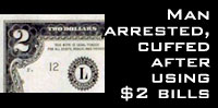 Man arrested, cuffed after using $2 bills